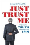 Just Trust Me: Finding the Truth in a World of Spin by G. Randy Kasten