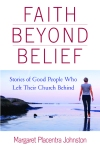 Faith Beyond Belief: Stories of Good People Who Left Their Church Behind by Margaret Placentra Johnston
