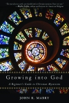 Growing into God: A Beginner's Guide to Christian Mysticism by John R. Mabry