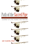 Path of the Sacred Pipe: Journey of Love, Power, and Healing by Jay Cleve, Ph.D.
