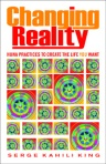 Changing Reality: Huna Practices to Create the Life You Want by Serge Kahili King