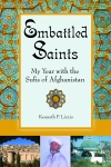 Embattled Saints: My Year with the Sufis of Afghanistan by Kenneth P. Lizzio