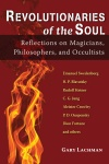 Revolutionaries of the Soul: Reflections on Magicians, Philosophers, and Occultists by Gary Lachman